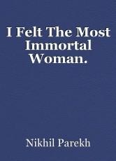 I Felt The Most Immortal Woman.