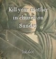 Kill your mother in church on Sunday