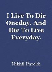 I Live To Die Oneday. And Die To Live Everyday.