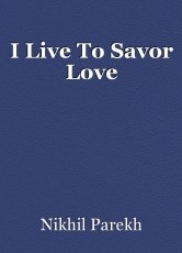I Live To Savor Love