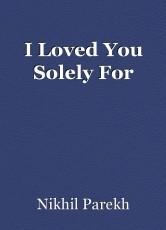 I Loved You Solely For