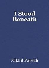 I Stood Beneath