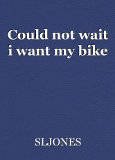 Could not wait i want my bike