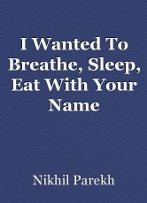 I Wanted To Breathe, Sleep, Eat With Your Name