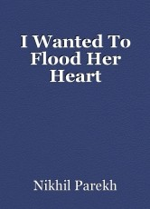 I Wanted To Flood Her Heart