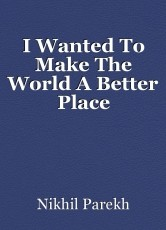 I Wanted To Make The World A Better Place