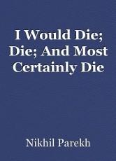 I Would Die; Die; And Most Certainly Die