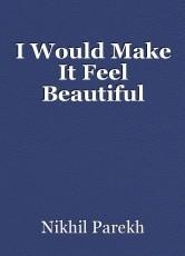 I Would Make It Feel Beautiful