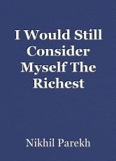 I Would Still Consider Myself The Richest