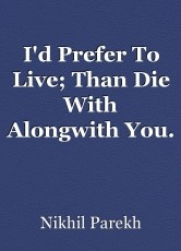 I'd Prefer To Live; Than Die With Alongwith You.