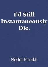I'd Still Instantaneously Die.