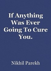 If Anything Was Ever Going To Cure You.