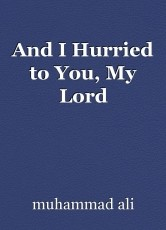 And I Hurried to You, My Lord