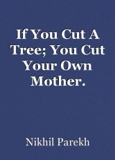 If You Cut A Tree; You Cut Your Own Mother.