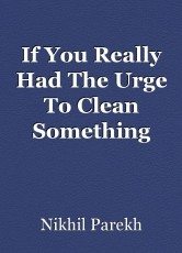 If You Really Had The Urge To Clean Something