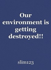 Our environment is getting destroyed!!