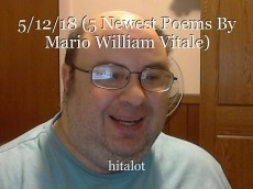 5/12/18 (5 Newest Poems By Mario William Vitale)