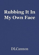 Rubbing It In My Own Face