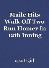 Maile Hits Walk Off Two Run Homer In 12th Inning