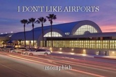 I DON'T LIKE AIRPORTS