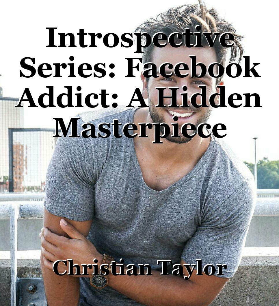 Introspective Series: Facebook Addict: A Hidden Masterpiece