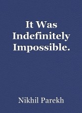 It Was Indefinitely Impossible.
