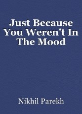 Just Because You Weren't In The Mood