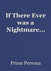 If There Ever was a Nightmare...