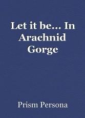 Let it be... In Arachnid Gorge