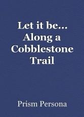 Let it be... Along a Cobblestone Trail