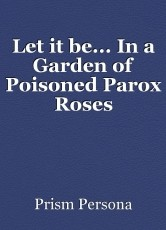 Let it be... In a Garden of Poisoned Parox Roses