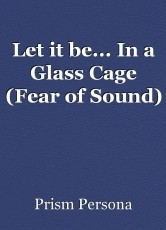 Let it be... In a Glass Cage (Fear of Sound)