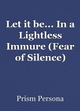 Let it be... In a Lightless Immure (Fear of Silence)