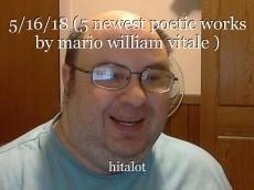 5/16/18 (5 newest poetic works by mario william vitale )