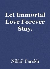 Let Immortal Love Forever Stay.