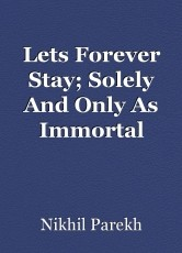 Lets Forever Stay; Solely And Only As Immortal Lovers.
