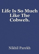 Life Is So Much Like The Cobweb.