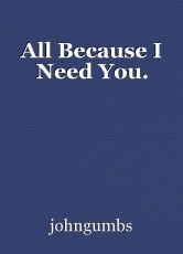 All Because I Need You.