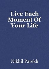 Live Each Moment Of Your Life
