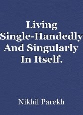 Living Single-Handedly And Singularly In Itself.