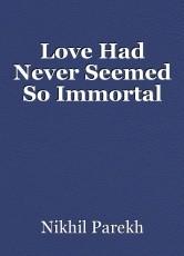 Love Had Never Seemed So Immortal