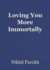 Loving You More Immortally