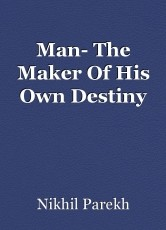 Man- The Maker Of His Own Destiny