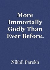 More Immortally Godly Than Ever Before.