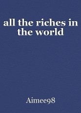 all the riches in the world