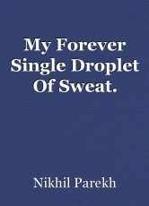 My Forever Single Droplet Of Sweat.