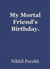 My Mortal Friend's Birthday.