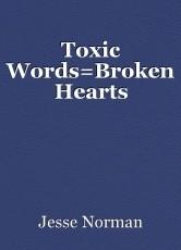 Toxic Words=Broken Hearts