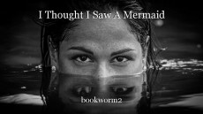I Thought I Saw A Mermaid