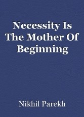 Necessity Is The Mother Of Beginning